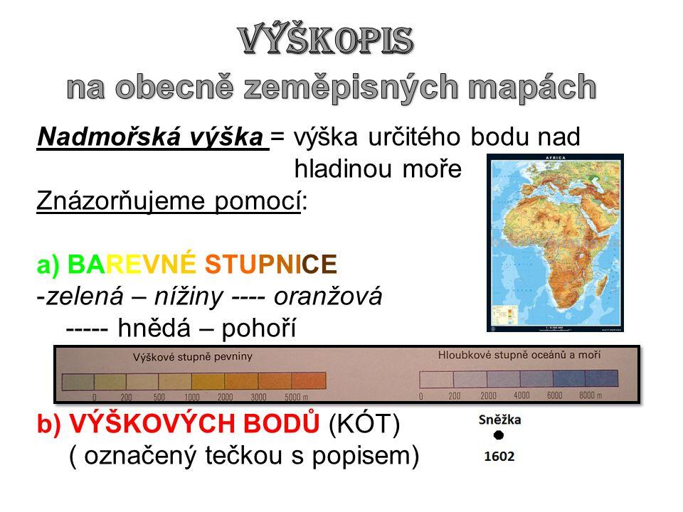 Nadmořská výška = výška určitého bodu nad hladinou moře Znázorňujeme pomocí: a) BAREVNÉ STUPNICE -zelená – nížiny ---- oranžová ----- hnědá – pohoří b) VÝŠKOVÝCH BODŮ (KÓT) ( označený tečkou s popisem)