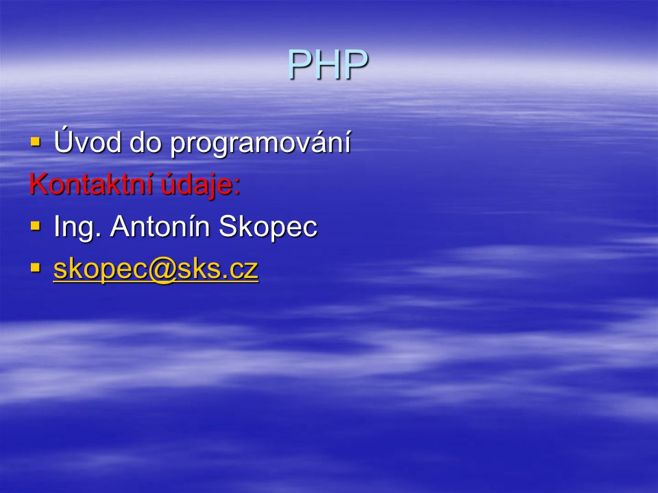 Přehled  Seznámení se s programováním dynamicky generovaných webových stránek  Jazyk PHP - princip, syntaxe, typy, konstanty a proměnné, základní operátory a příkazy, implementované funkce  Obsluha formulářů a jeho prvků  Práce se soubory a složkami  Odesílání emailu ze skriptu PHP, HTTP hlavičky  Databázový server MySQL + správa dat v databázi  Spolupráce PHP s MySQL serverem  Praktické příklady  Práce na zvoleném projektu + závěrečná prezentace