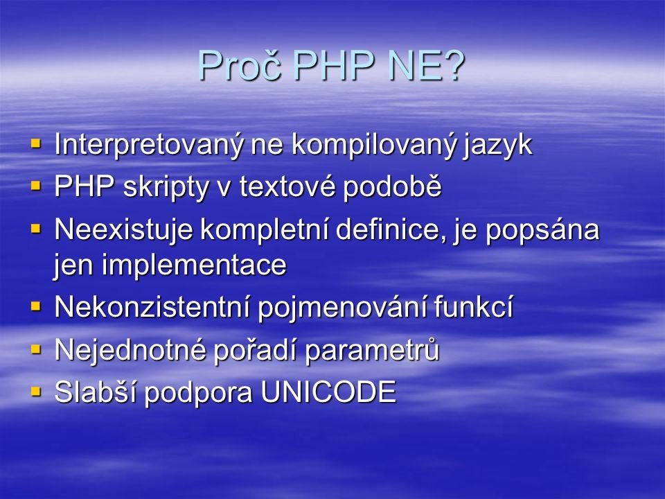 Proč PHP NE?  Interpretovaný ne kompilovaný jazyk  PHP skripty v textové podobě  Neexistuje kompletní definice, je popsána jen implementace  Nekon