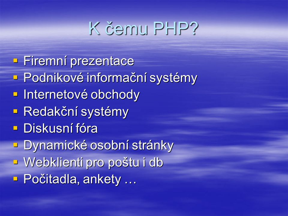 K čemu PHP?  Firemní prezentace  Podnikové informační systémy  Internetové obchody  Redakční systémy  Diskusní fóra  Dynamické osobní stránky 
