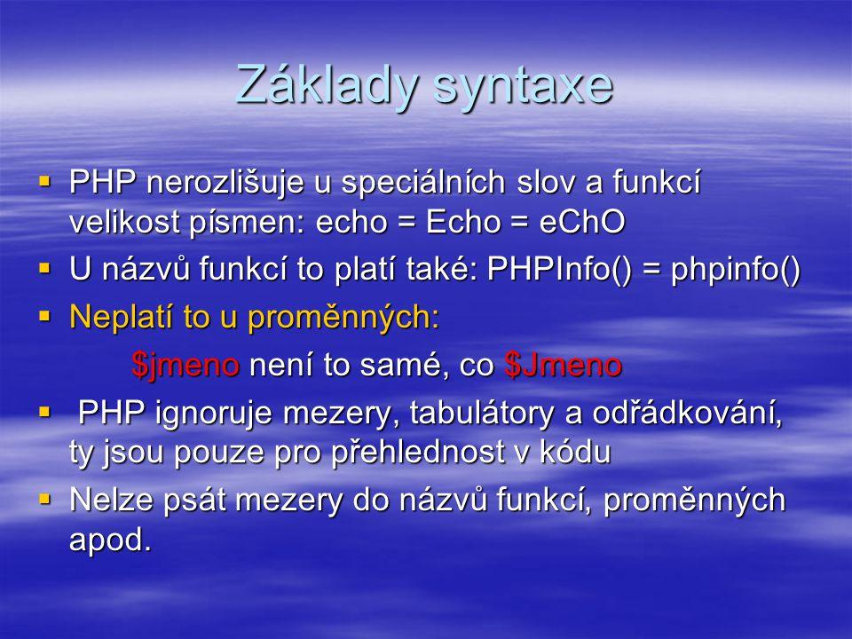 Základy syntaxe  PHP nerozlišuje u speciálních slov a funkcí velikost písmen: echo = Echo = eChO  U názvů funkcí to platí také: PHPInfo() = phpinfo(