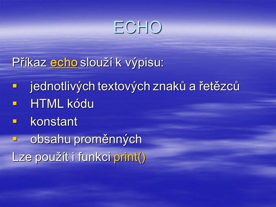 ECHO Příkaz echo slouží k výpisu:  jednotlivých textových znaků a řetězců  HTML kódu  konstant  obsahu proměnných Lze použít i funkci print()