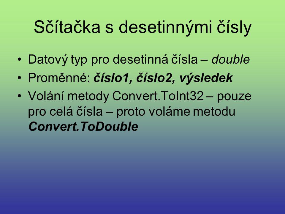 Sčítačka s desetinnými čísly Datový typ pro desetinná čísla – double Proměnné: číslo1, číslo2, výsledek Volání metody Convert.ToInt32 – pouze pro celá čísla – proto voláme metodu Convert.ToDouble