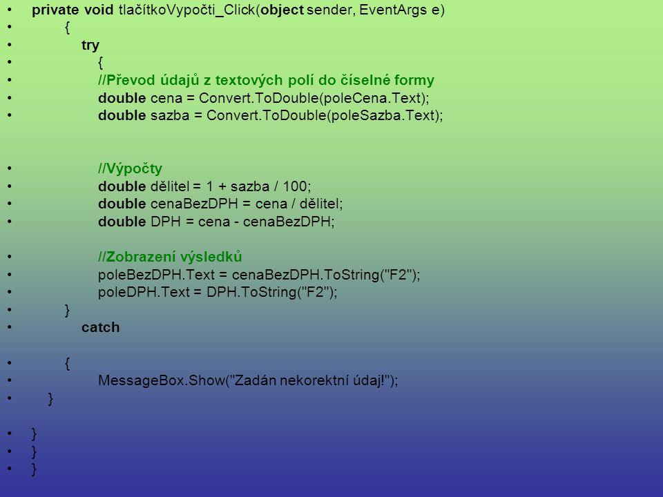 private void tlačítkoVypočti_Click(object sender, EventArgs e) { try { //Převod údajů z textových polí do číselné formy double cena = Convert.ToDouble(poleCena.Text); double sazba = Convert.ToDouble(poleSazba.Text); //Výpočty double dělitel = 1 + sazba / 100; double cenaBezDPH = cena / dělitel; double DPH = cena - cenaBezDPH; //Zobrazení výsledků poleBezDPH.Text = cenaBezDPH.ToString( F2 ); poleDPH.Text = DPH.ToString( F2 ); } catch { MessageBox.Show( Zadán nekorektní údaj! ); }