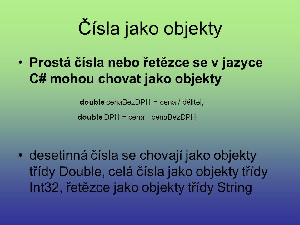 Čísla jako objekty Prostá čísla nebo řetězce se v jazyce C# mohou chovat jako objekty desetinná čísla se chovají jako objekty třídy Double, celá čísla jako objekty třídy Int32, řetězce jako objekty třídy String double cenaBezDPH = cena / dělitel; double DPH = cena - cenaBezDPH;