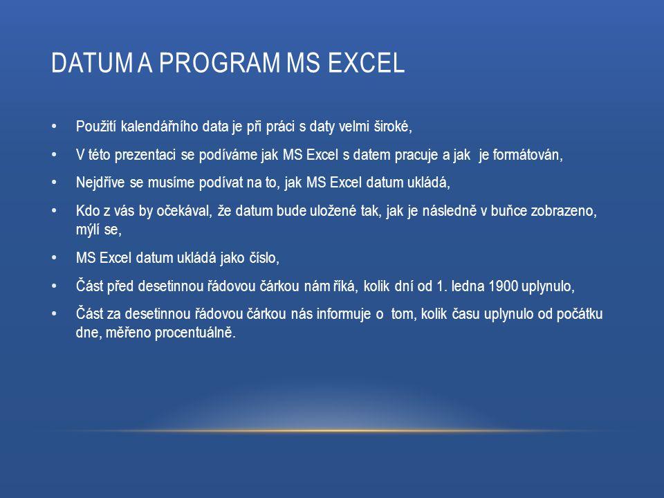 DATUM A PROGRAM MS EXCEL Použití kalendářního data je při práci s daty velmi široké, V této prezentaci se podíváme jak MS Excel s datem pracuje a jak je formátován, Nejdříve se musíme podívat na to, jak MS Excel datum ukládá, Kdo z vás by očekával, že datum bude uložené tak, jak je následně v buňce zobrazeno, mýlí se, MS Excel datum ukládá jako číslo, Část před desetinnou řádovou čárkou nám říká, kolik dní od 1.