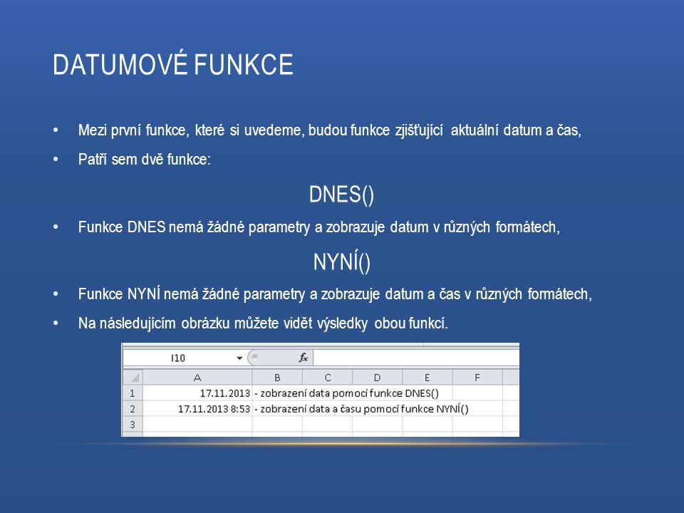 DATUMOVÉ FUNKCE Mezi první funkce, které si uvedeme, budou funkce zjišťující aktuální datum a čas, Patří sem dvě funkce: DNES() Funkce DNES nemá žádné parametry a zobrazuje datum v různých formátech, NYNÍ() Funkce NYNÍ nemá žádné parametry a zobrazuje datum a čas v různých formátech, Na následujícím obrázku můžete vidět výsledky obou funkcí.