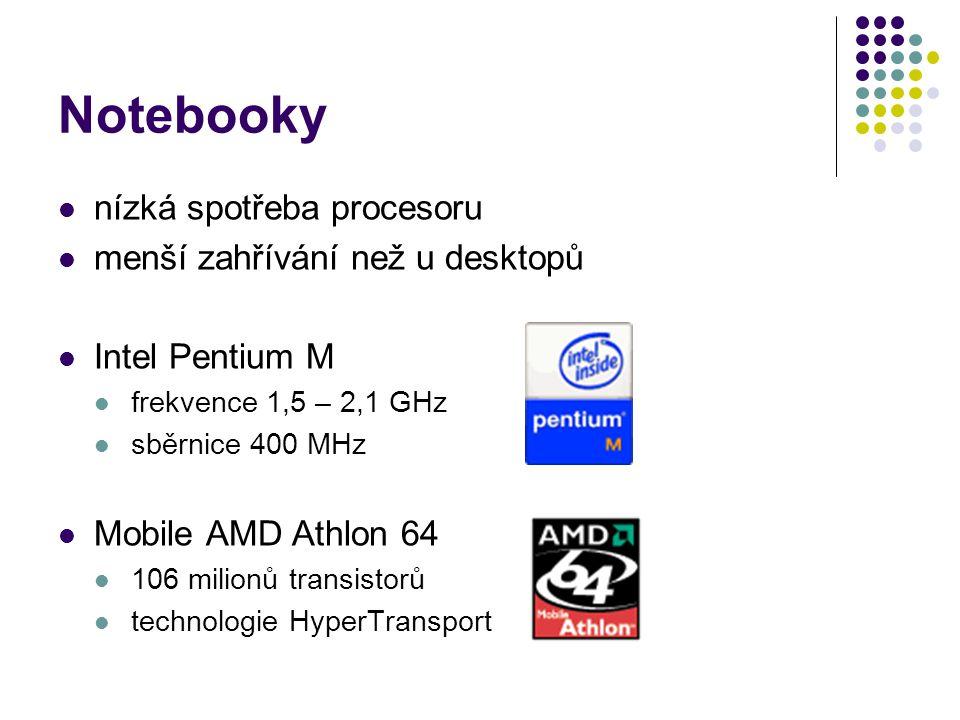 Notebooky nízká spotřeba procesoru menší zahřívání než u desktopů Intel Pentium M frekvence 1,5 – 2,1 GHz sběrnice 400 MHz Mobile AMD Athlon 64 106 mi