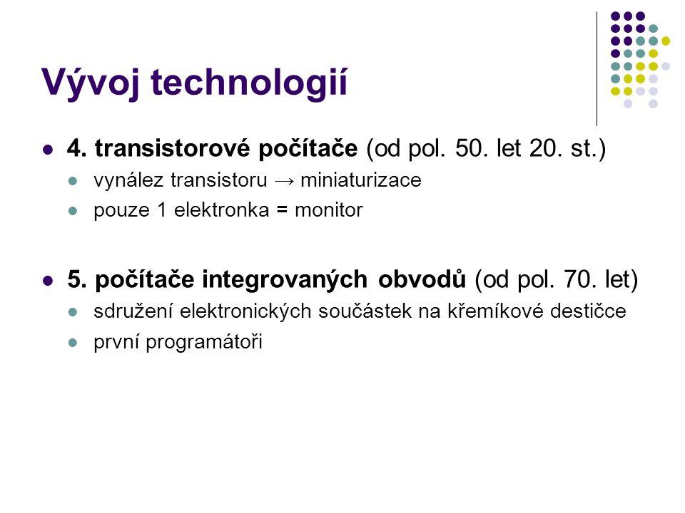 Vývoj technologií 4. transistorové počítače (od pol. 50. let 20. st.) vynález transistoru → miniaturizace pouze 1 elektronka = monitor 5. počítače int
