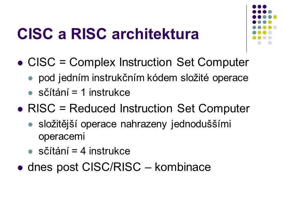 CISC a RISC architektura CISC = Complex Instruction Set Computer pod jedním instrukčním kódem složité operace sčítání = 1 instrukce RISC = Reduced Ins