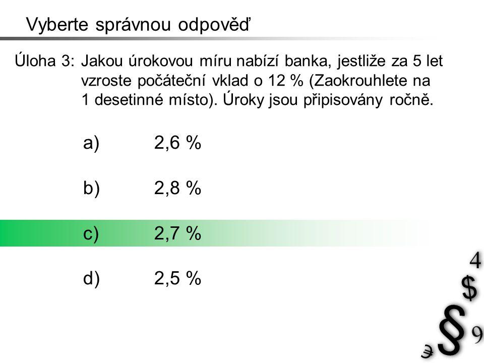 Vyberte správnou odpověď Úloha 3: Jakou úrokovou míru nabízí banka, jestliže za 5 let vzroste počáteční vklad o 12 % (Zaokrouhlete na 1 desetinné míst
