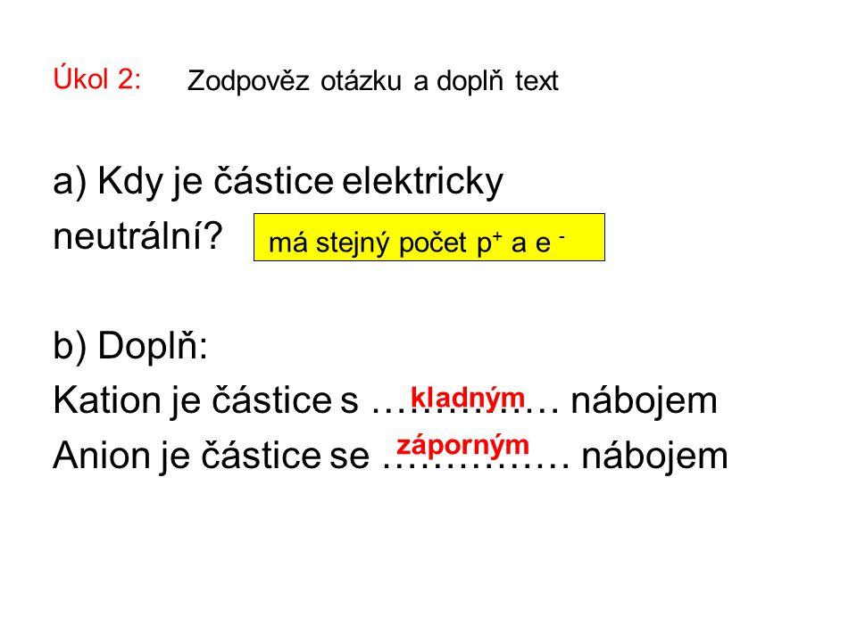 Úkol 2: a) Kdy je částice elektricky neutrální? b) Doplň: Kation je částice s …………… nábojem Anion je částice se …………… nábojem Zodpověz otázku a doplň