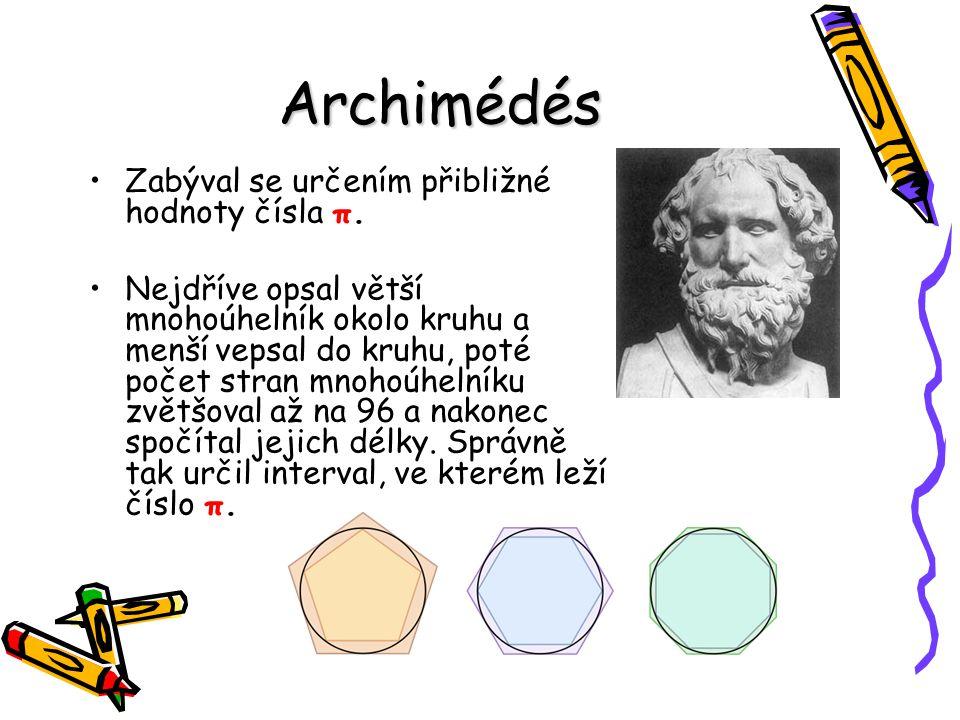 Archimédés Zabýval se určením přibližné hodnoty čísla π. Nejdříve opsal větší mnohoúhelník okolo kruhu a menší vepsal do kruhu, poté počet stran mnoho