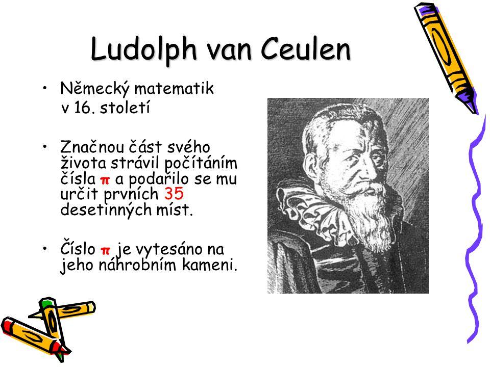 Ludolph van Ceulen Německý matematik v 16. století Značnou část svého života strávil počítáním čísla π a podařilo se mu určit prvních 35 desetinných m