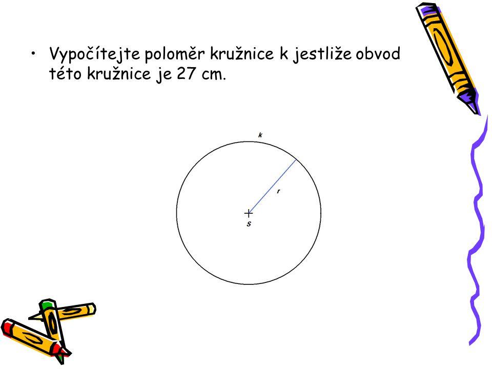 Vypočítejte poloměr kružnice k jestliže obvod této kružnice je 27 cm.