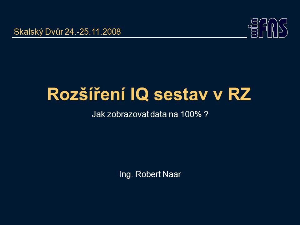 Rozšíření IQ sestav v RZ Jak zobrazovat data na 100% ? Ing. Robert Naar Skalský Dvůr 24.-25.11.2008