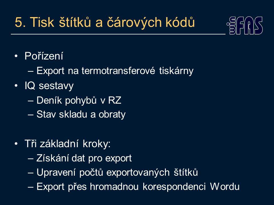 5. Tisk štítků a čárových kódů Pořízení –Export na termotransferové tiskárny IQ sestavy –Deník pohybů v RZ –Stav skladu a obraty Tři základní kroky: –