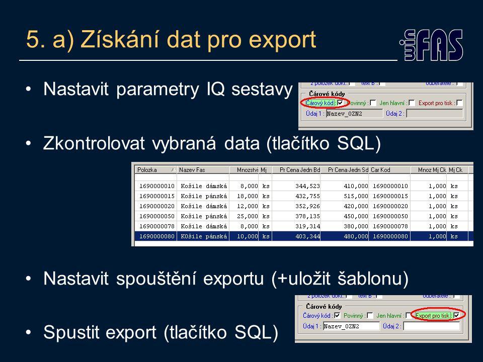 5. a) Získání dat pro export Nastavit parametry IQ sestavy Zkontrolovat vybraná data (tlačítko SQL) Nastavit spouštění exportu (+uložit šablonu) Spust