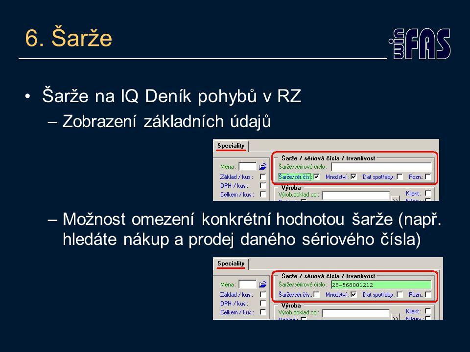 6. Šarže Šarže na IQ Deník pohybů v RZ –Zobrazení základních údajů –Možnost omezení konkrétní hodnotou šarže (např. hledáte nákup a prodej daného séri