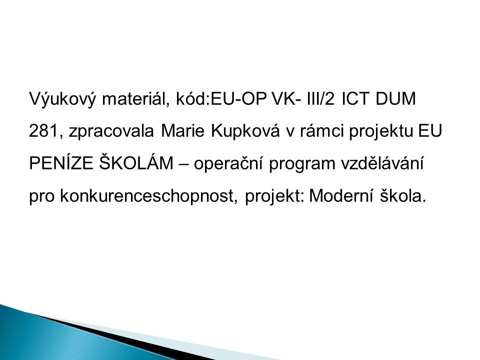 Výukový materiál, kód:EU-OP VK- III/2 ICT DUM 281, zpracovala Marie Kupková v rámci projektu EU PENÍZE ŠKOLÁM – operační program vzdělávání pro konkur