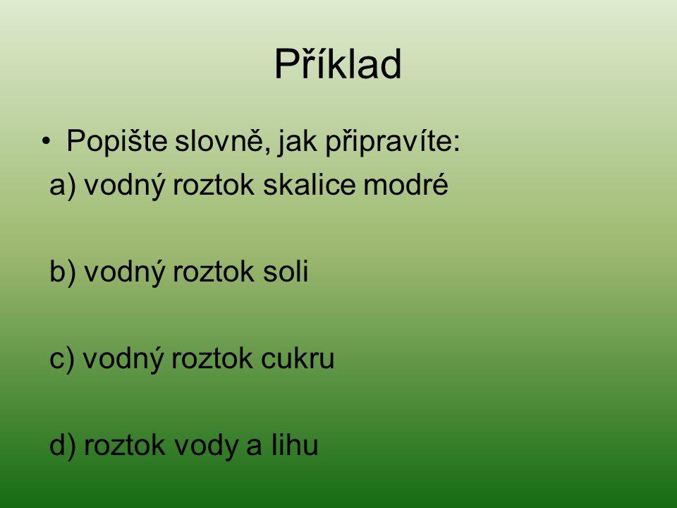 Příklad Popište slovně, jak připravíte: a) vodný roztok skalice modré b) vodný roztok soli c) vodný roztok cukru d) roztok vody a lihu