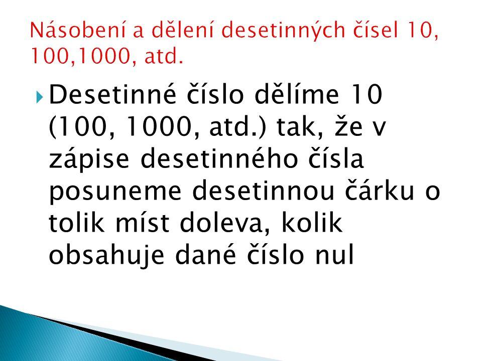  Desetinné číslo dělíme 10 (100, 1000, atd.) tak, že v zápise desetinného čísla posuneme desetinnou čárku o tolik míst doleva, kolik obsahuje dané číslo nul