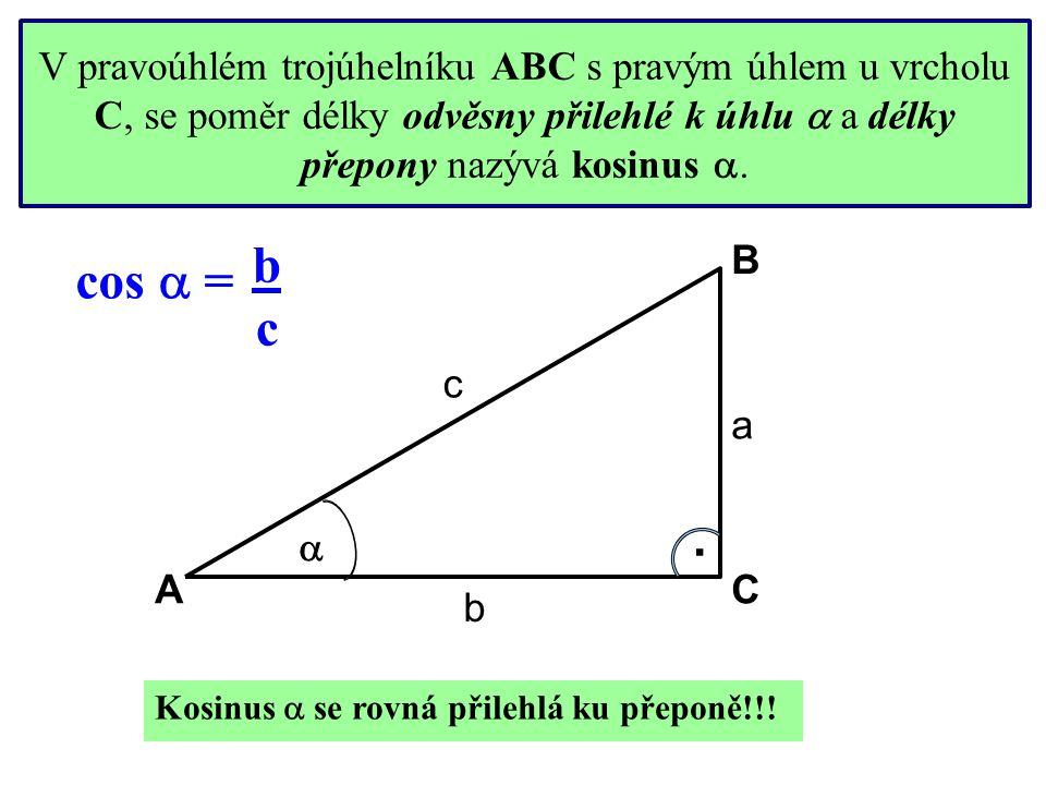 bcbc V pravoúhlém trojúhelníku ABC s pravým úhlem u vrcholu C, se poměr délky odvěsny přilehlé k úhlu  a délky přepony nazývá kosinus . . c a b cos
