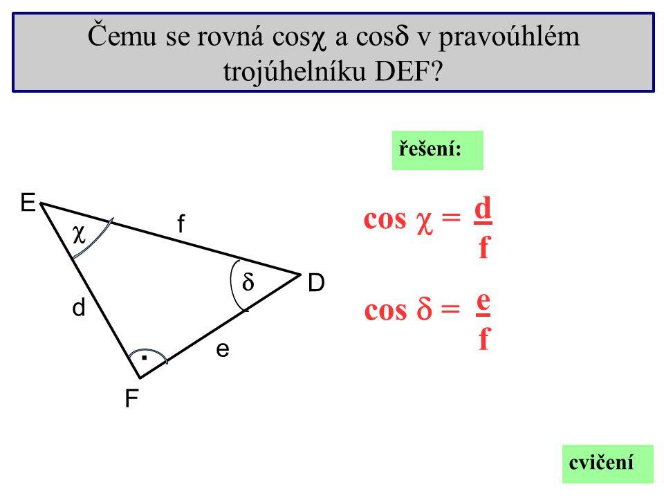 . F D E e f d   Čemu se rovná cos  a cos  v pravoúhlém trojúhelníku DEF? cos  = cos  = dfdf efef cvičení řešení: