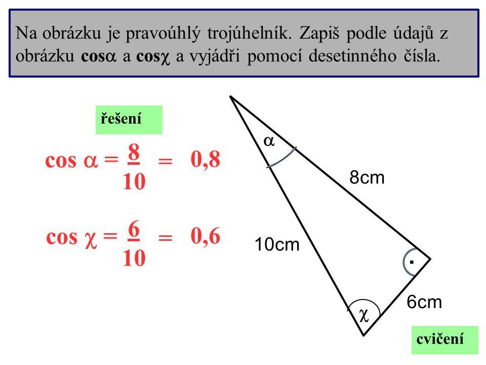 Na obrázku je pravoúhlý trojúhelník. Zapiš podle údajů z obrázku cos  a cos  a vyjádři pomocí desetinného čísla..   8cm 6cm 10cm cvičení cos  = c