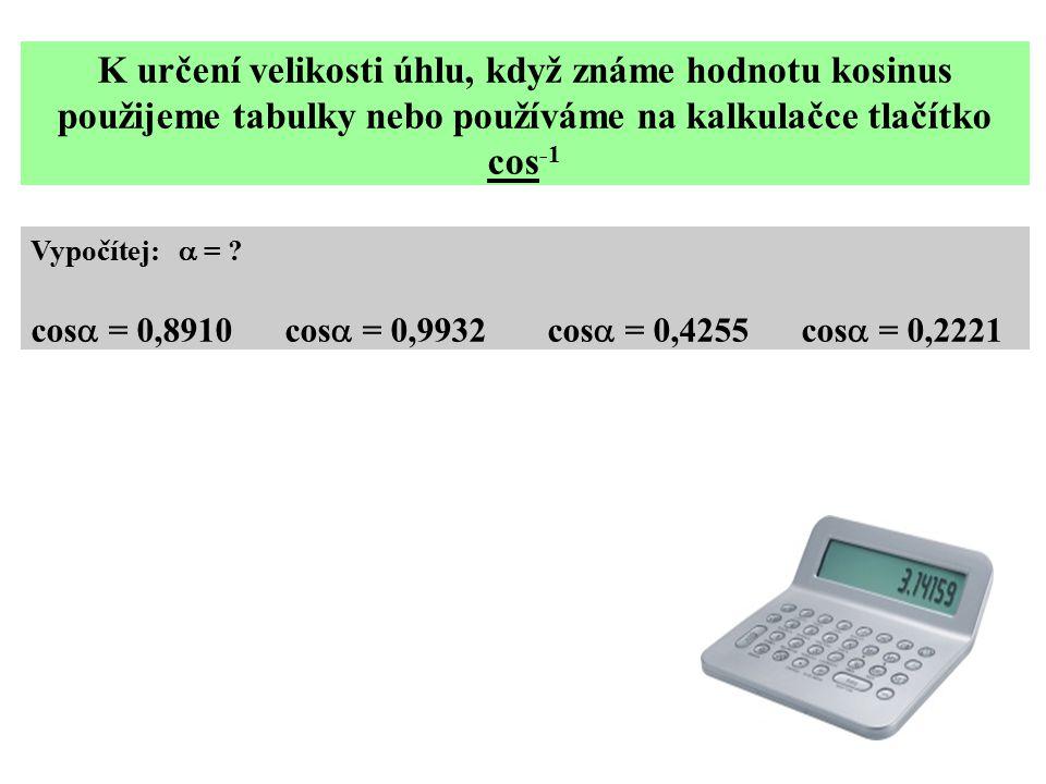 K určení velikosti úhlu, když známe hodnotu kosinus použijeme tabulky nebo používáme na kalkulačce tlačítko cos -1 Vypočítej:  = ? cos  = 0,8910 cos