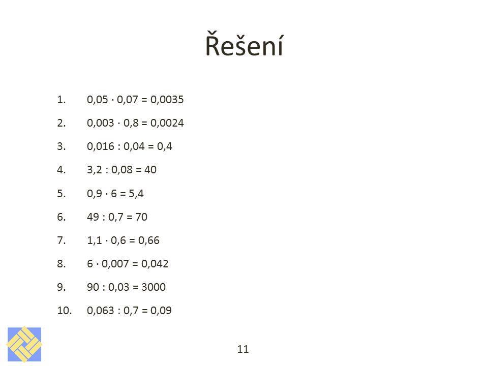 Řešení 1. 0,05 · 0,07 = 0,0035 2. 0,003 · 0,8 = 0,0024 3. 0,016 : 0,04 = 0,4 4. 3,2 : 0,08 = 40 5. 0,9 · 6 = 5,4 6. 49 : 0,7 = 70 7. 1,1 · 0,6 = 0,66