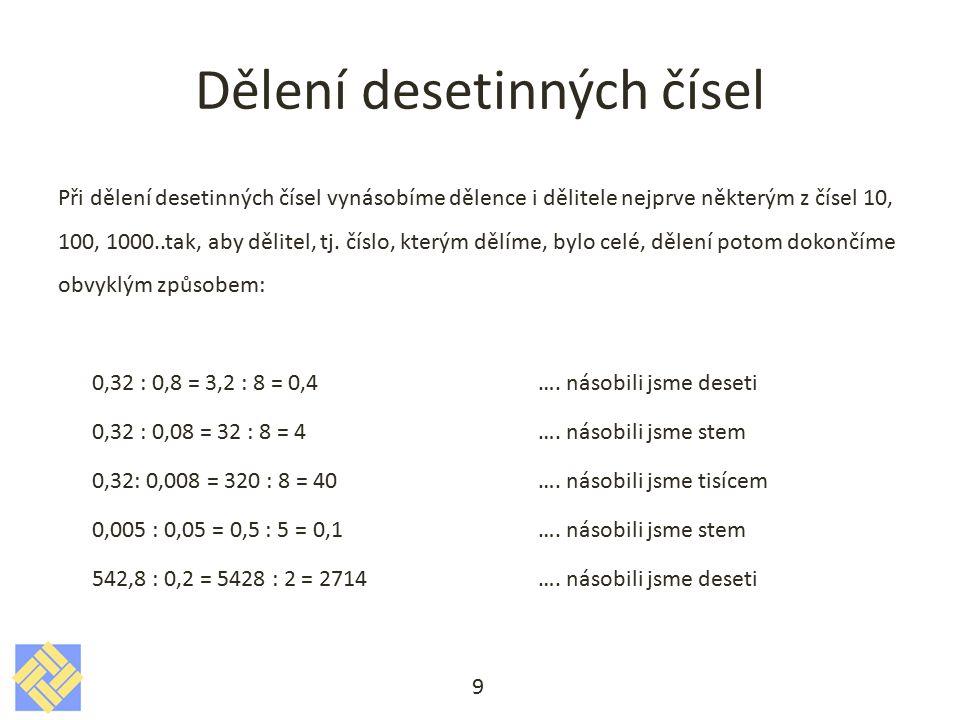 Dělení desetinných čísel Při dělení desetinných čísel vynásobíme dělence i dělitele nejprve některým z čísel 10, 100, 1000..tak, aby dělitel, tj. čísl