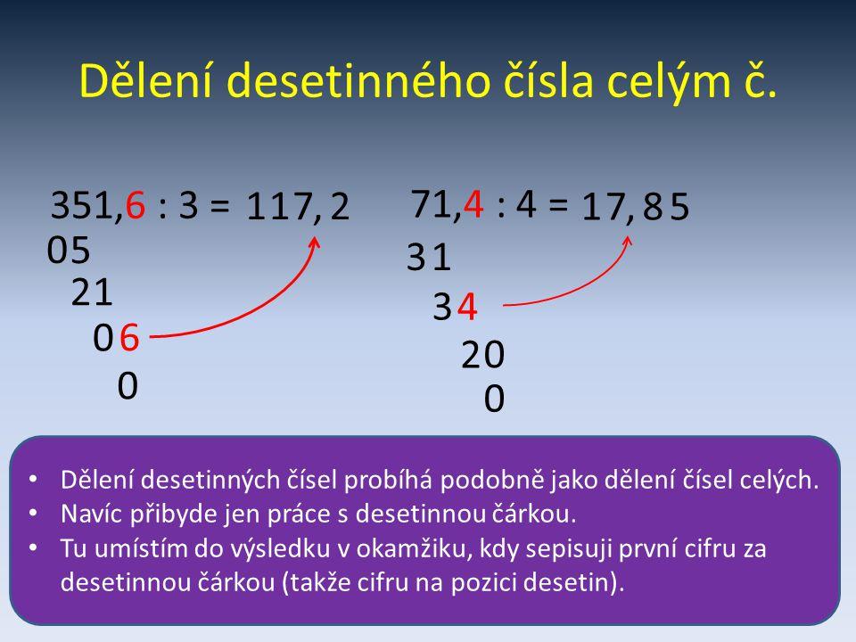 Dělení desetinného čísla celým č. 1 5 0 1 21 7, 0 0 351,6 : 3 = 2 6 71,4 : 4 = 3 17 1 3, 4 2 8 0 5 0 Dělení desetinných čísel probíhá podobně jako děl