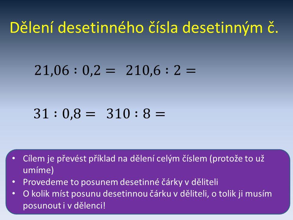 Dělení desetinného čísla desetinným č. Cílem je převést příklad na dělení celým číslem (protože to už umíme) Provedeme to posunem desetinné čárky v dě