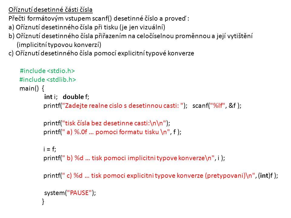 Oříznutí desetinné části čísla Přečti formátovým vstupem scanf() desetinné číslo a proveď : a) Oříznutí desetinného čísla při tisku (je jen vizuální) b) Oříznutí desetinného čísla přiřazením na celočíselnou proměnnou a její vytištění (implicitní typovou konverzí) c) Oříznutí desetinného čísla pomocí explicitní typové konverze #include main() { int i; double f; printf( Zadejte realne cislo s desetinnou casti: ); scanf( %lf , &f ); printf( tisk čísla bez desetinne casti:\n\n ); printf( a) %.0f … pomoci formatu tisku \n , f ); i = f; printf( b) %d … tisk pomoci implicitni typove konverze\n , i ); printf( c) %d … tisk pomoci explicitni typove konverze (pretypovani)\n , (int)f ); system( PAUSE ); }