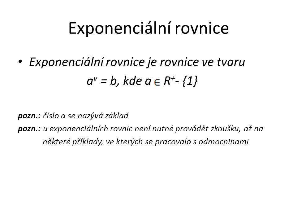 Exponenciální rovnice Exponenciální rovnice je rovnice ve tvaru a v = b, kde a R + - {1} pozn.: číslo a se nazývá základ pozn.: u exponenciálních rovnic není nutné provádět zkoušku, až na některé příklady, ve kterých se pracovalo s odmocninami