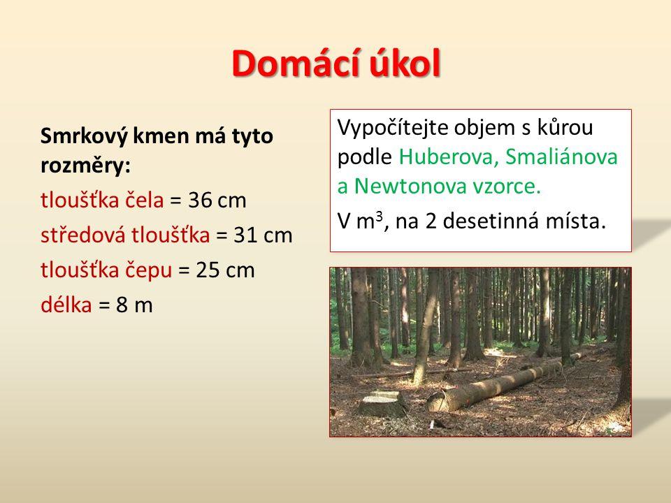 Domácí úkol Smrkový kmen má tyto rozměry: tloušťka čela = 36 cm středová tloušťka = 31 cm tloušťka čepu = 25 cm délka = 8 m Vypočítejte objem s kůrou podle Huberova, Smaliánova a Newtonova vzorce.