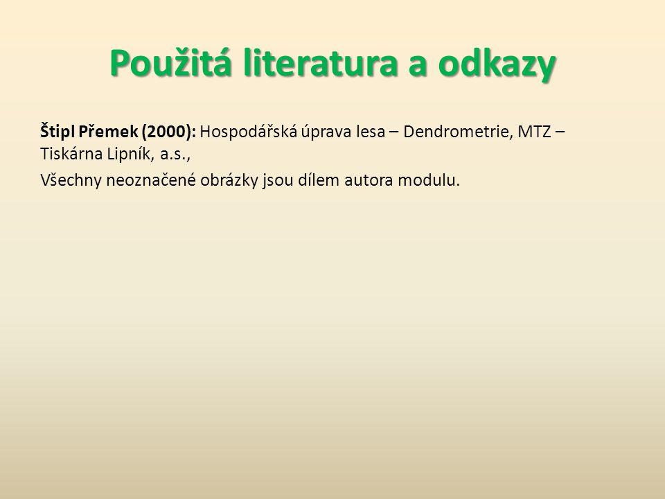 Použitá literatura a odkazy Štipl Přemek (2000): Hospodářská úprava lesa – Dendrometrie, MTZ – Tiskárna Lipník, a.s., Všechny neoznačené obrázky jsou dílem autora modulu.