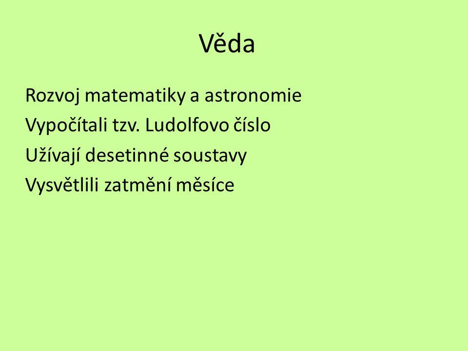 Věda Rozvoj matematiky a astronomie Vypočítali tzv. Ludolfovo číslo Užívají desetinné soustavy Vysvětlili zatmění měsíce