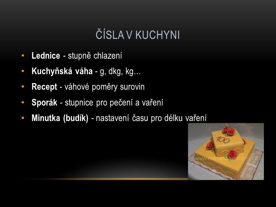 ČÍSLA V KUCHYNI Lednice - stupně chlazení Kuchyňská váha - g, dkg, kg… Recept - váhové poměry surovin Sporák - stupnice pro pečení a vaření Minutka (budík) - nastavení času pro délku vaření