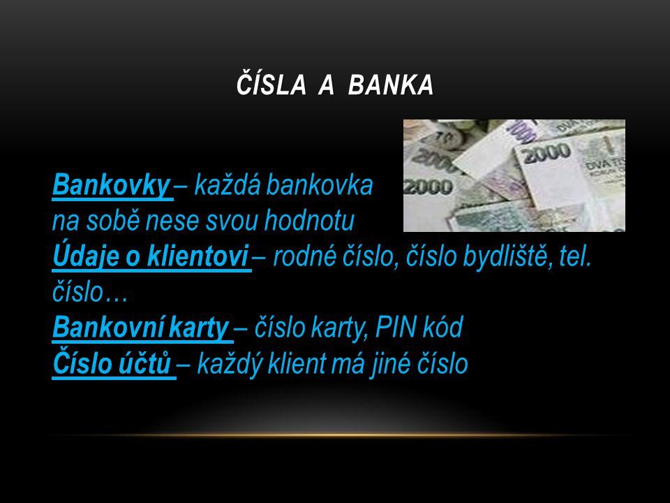 ČÍSLA A BANKA Bankovky – každá bankovka na sobě nese svou hodnotu Údaje o klientovi – rodné číslo, číslo bydliště, tel. číslo… Bankovní karty – číslo