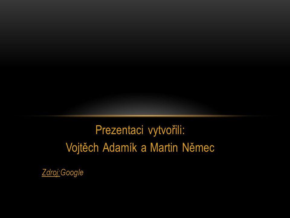 Prezentaci vytvořili: Vojtěch Adamík a Martin Němec Zdroj:Google