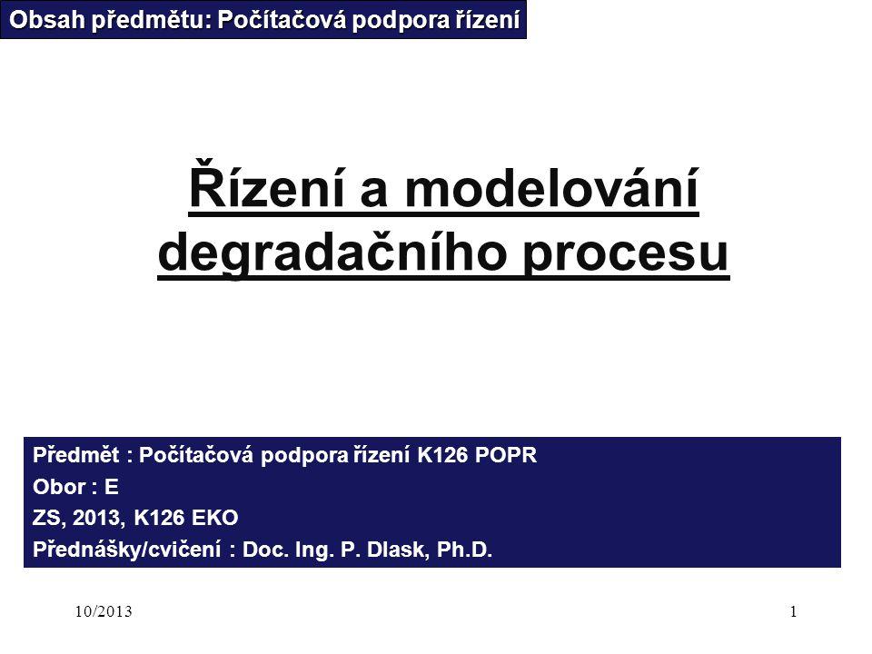10/20131 Řízení a modelování degradačního procesu Obsah předmětu: Počítačová podpora řízení Předmět : Počítačová podpora řízení K126 POPR Obor : E ZS, 2013, K126 EKO Přednášky/cvičení : Doc.