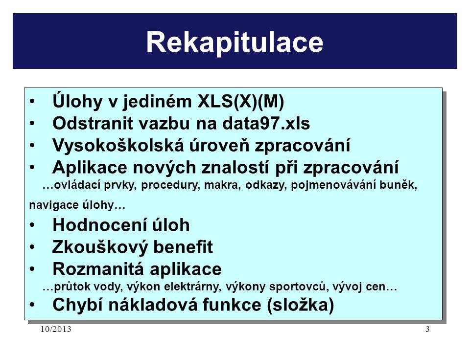 10/20133 Rekapitulace Úlohy v jediném XLS(X)(M) Odstranit vazbu na data97.xls Vysokoškolská úroveň zpracování Aplikace nových znalostí při zpracování …ovládací prvky, procedury, makra, odkazy, pojmenovávání buněk, navigace úlohy… Hodnocení úloh Zkouškový benefit Rozmanitá aplikace …průtok vody, výkon elektrárny, výkony sportovců, vývoj cen… Chybí nákladová funkce (složka) Úlohy v jediném XLS(X)(M) Odstranit vazbu na data97.xls Vysokoškolská úroveň zpracování Aplikace nových znalostí při zpracování …ovládací prvky, procedury, makra, odkazy, pojmenovávání buněk, navigace úlohy… Hodnocení úloh Zkouškový benefit Rozmanitá aplikace …průtok vody, výkon elektrárny, výkony sportovců, vývoj cen… Chybí nákladová funkce (složka)