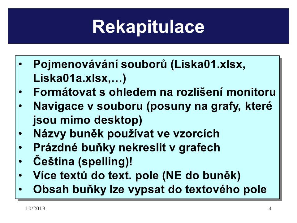 10/20134 Rekapitulace Pojmenovávání souborů (Liska01.xlsx, Liska01a.xlsx,…) Formátovat s ohledem na rozlišení monitoru Navigace v souboru (posuny na grafy, které jsou mimo desktop) Názvy buněk používat ve vzorcích Prázdné buňky nekreslit v grafech Čeština (spelling).