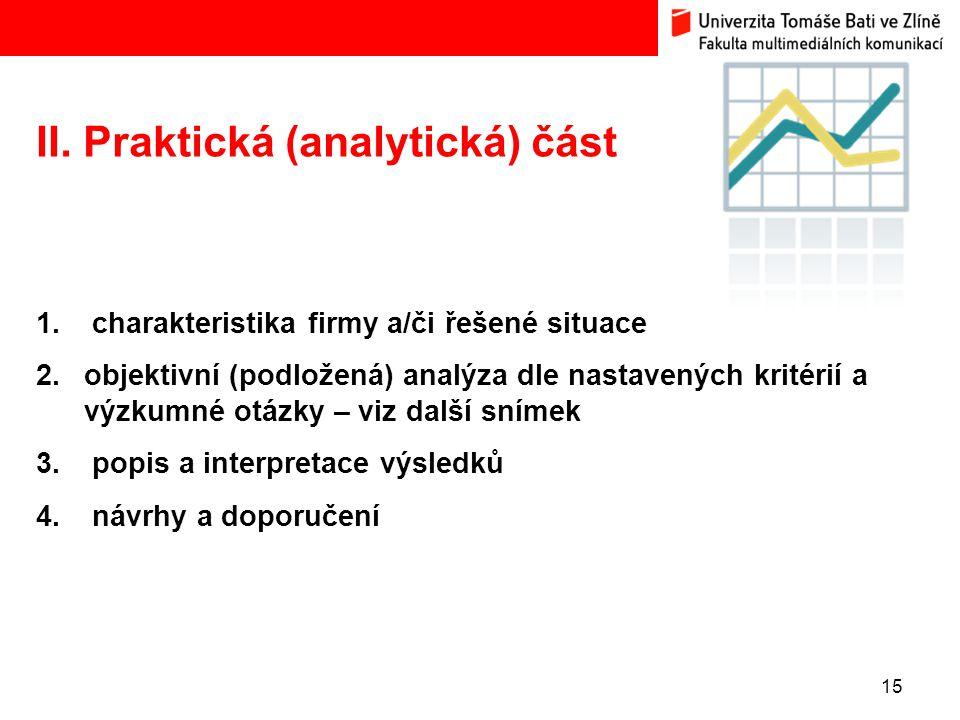 15 II. Praktická (analytická) část 1. charakteristika firmy a/či řešené situace 2.objektivní (podložená) analýza dle nastavených kritérií a výzkumné o