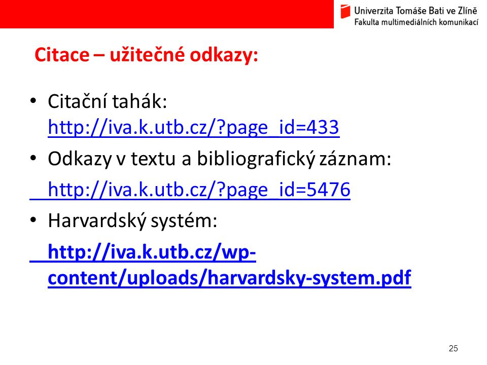 Citace – užitečné odkazy: 25 Citační tahák: http://iva.k.utb.cz/?page_id=433 http://iva.k.utb.cz/?page_id=433 Odkazy v textu a bibliografický záznam: http://iva.k.utb.cz/?page_id=5476 Harvardský systém: http://iva.k.utb.cz/wp- content/uploads/harvardsky-system.pdf