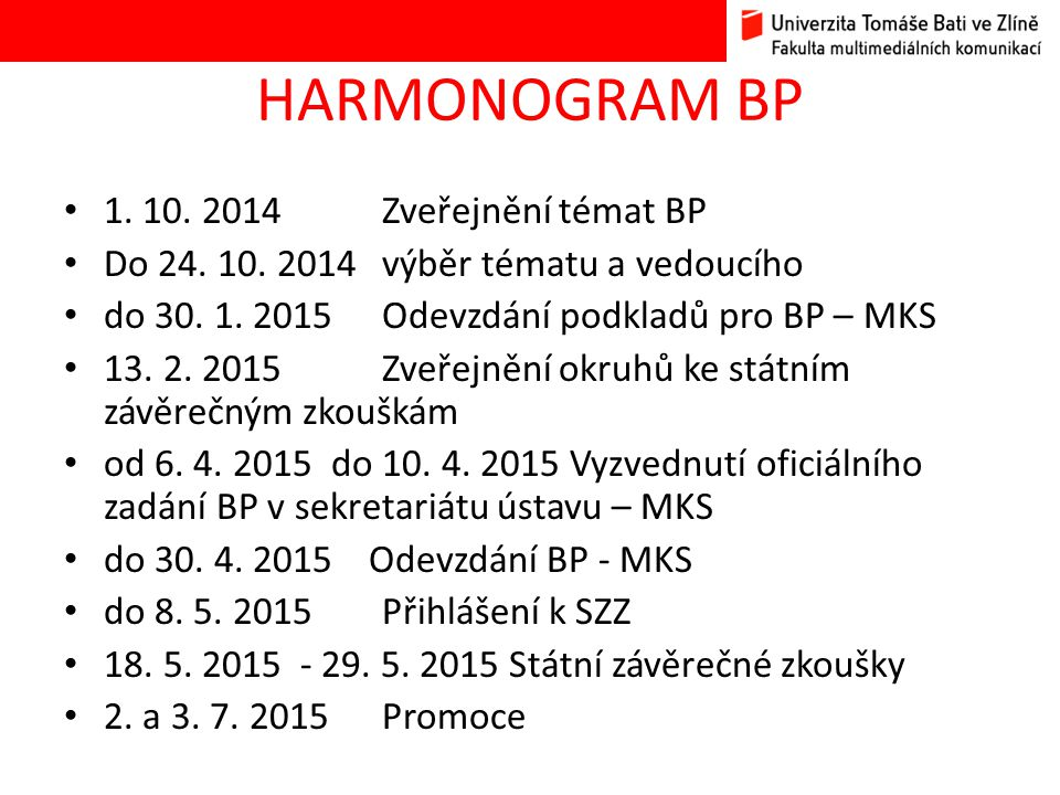 HARMONOGRAM BP 1. 10. 2014 Zveřejnění témat BP Do 24. 10. 2014 výběr tématu a vedoucího do 30. 1. 2015 Odevzdání podkladů pro BP – MKS 13. 2. 2015 Zve