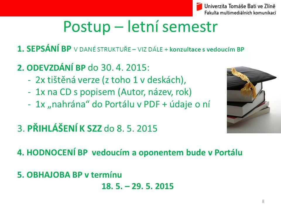 Postup – letní semestr 1. SEPSÁNÍ BP V DANÉ STRUKTUŘE – VIZ DÁLE + konzultace s vedoucím BP 2. ODEVZDÁNÍ BP do 30. 4. 2015: - 2x tištěná verze (z toho