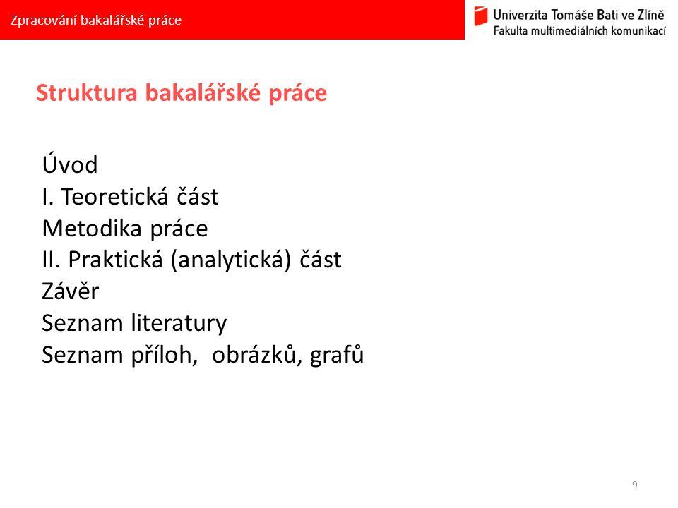 9 Zpracování bakalářské práce Struktura bakalářské práce Úvod I. Teoretická část Metodika práce II. Praktická (analytická) část Závěr Seznam literatur